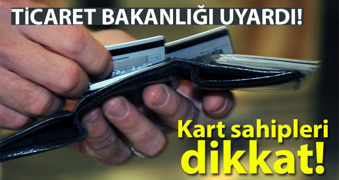 Ticaret Bakanlığı uyardı! Kart sahipleri dikkat